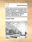 Heath, Joseph: To be sold, by way of auction, this present evening, - - to begin at six o'clock. A large collection of books, in several faculties: as history, divinity, mathematicks, &c. ...