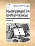 Hall, Thomas: Christ's rule displayed in Great-Britain's deliverance. A sermon preached October 9, 1746. Being the day of thanksgiving appointed by publick ... the battle of Culloden, ... By Thomas Hall.