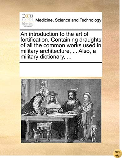An introduction to the art of fortification. Containing draughts of all the common works used in military architecture, ... Also, a military dictionary, ...