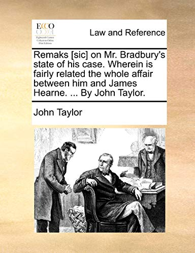 remaks-sic-on-mr-bradburys-state-of-his-case-wherein-is-fairly-related-the-whole-affair-between-him-and-james-hearne-by-john-taylor