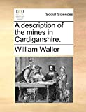Waller, William: A description of the mines in Cardiganshire.