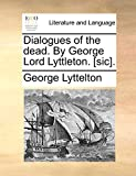 Lyttelton, George: Dialogues of the dead. By George Lord Lyttleton. [sic].