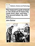 Barker, John: The measurer's guide enlarg'd: or, the whole art of measuring made short, plain, and easy. ... The second edition. By John Barker, ...