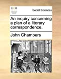 Chambers, John: An inquiry concerning a plan of a literary correspondence.