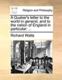 Watts, Richard: A Quaker's letter to the world in general, and to the nation of England in particular: ...