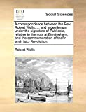 Wells, Robert: A correspondence between the Rev. Robert Wells, ... and a gentleman under the signature of Publicola, relative to the riots at Birmingham, and the commemoration of theFr ench [sic] Revolution.
