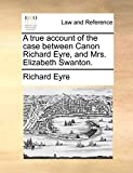 Eyre, Richard: A true account of the case between Canon Richard Eyre, and Mrs. Elizabeth Swanton.