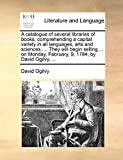 Ogilvy, David: A catalogue of several libraries of books, comprehending a capital variety in all languages, arts and sciences. ... They will begin selling ... on Monday, February, 9, 1784, by David Ogilvy, ...