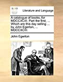 Egerton, John: A catalogue of books, for MDCCXCIII. Part the first, ... Which are this day selling ... by John Egerton, ... MDCCXCIII.