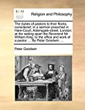Goodwin, Peter: The duties of pastors to their flocks, considered; in a sermon preached in Hare-Court, Aldersgate-street, London: at the setting apart the Reverend Mr ... work of a pastor, ... By Peter Goodwin. ...