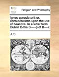 J. S.: Ignes speculatorii: or, considerations upon the use of beacons. In a letter from Dublin to the B-----p of B----r.