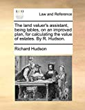 Hudson, Richard: The land valuer's assistant, being tables, on an improved plan, for calculating the value of estates. By R. Hudson.