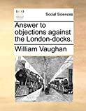 Vaughan, William: Answer to objections against the London-docks.