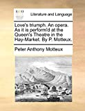 Motteux, Peter Anthony: Love's triumph. An opera. As it is perform'd at the Queen's Theatre in the Hay-Market. By P. Motteux.