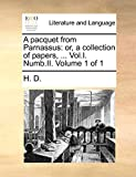H. D.: A pacquet from Parnassus: or, a collection of papers, ... Vol.I. Numb.II.  Volume 1 of 1
