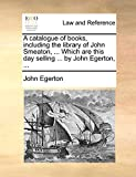 Egerton, John: A catalogue of books, including the library of John Smeaton, ... Which are this day selling ... by John Egerton, ...