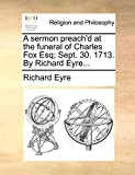 Eyre, Richard: A sermon preach'd at the funeral of Charles Fox Esq; Sept. 30. 1713. By Richard Eyre...