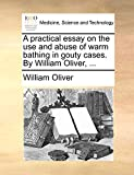 Oliver, William: A practical essay on the use and abuse of warm bathing in gouty cases. By William Oliver, ...