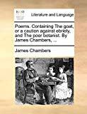 Chambers, James: Poems. Containing The goat, or a caution against ebriety, and The poor botanist. By James Chambers, ...
