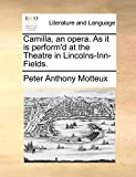 Motteux, Peter Anthony: Camilla, an opera. As it is perform'd at the Theatre in Lincolns-Inn-Fields.