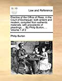 Burton, Philip: Practice of the Office of Pleas, in the Court of Exchequer, both antient and modern, compiled from authentic materials; with precedents of pleadings, ... By Philip Burton, ...: Volume 1 of 2