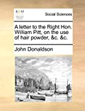 Donaldson, John: A letter to the Right Hon. William Pitt, on the use of hair powder, &c. &c.