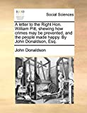 Donaldson, John: A letter to the Right Hon. William Pitt, shewing how crimes may be prevented, and the people made happy. By John Donaldson, Esq.