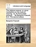 Fawcett, Benjamin: The religious weaver: or, pious meditations on the trade of weaving. viz. Its honourable antiquity. ... By Benjamin Fawcett, M.A. The second edition.