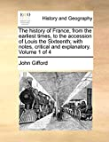 Gifford, John: The history of France, from the earliest times, to the accession of Louis the Sixteenth; with notes, critical and explanatory.: Volume 1 of 4