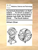 Oliver, William: A practical dissertation on Bath-waters. ... To which is added, a relation of a very extraordinary sleeper near Bath. By William Oliver, ... The fourth edition.