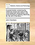 Chambers, John: A pocket herbal; containing the medicinal virtues and uses of the most esteemed native plants; with some remarks on bathing, electricity, &c. By John Chambers, ...