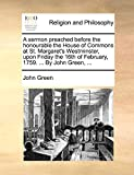 Green, John: A sermon preached before the honourable the House of Commons at St. Margaret's Westminster, upon Friday the 16th of February, 1759. ... By John Green, ...
