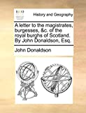 Donaldson, John: A letter to the magistrates, burgesses, &c. of the royal burghs of Scotland. By John Donaldson, Esq.