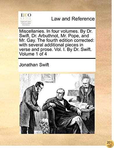 Miscellanies. In four volumes. By Dr. Swift, Dr. Arbuthnot, Mr. Pope, and Mr. Gay. The fourth edition corrected: with several additional pieces in verse and prose. Vol. I. By Dr. Swift.  Volume 1 of 4