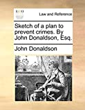 Donaldson, John: Sketch of a plan to prevent crimes. By John Donaldson, Esq.