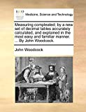 Woodcock, John: Measuring compleated; by a new set of decimal tables accurately calculated, and explained in the most easy and familiar manner. ... By John Woodcock.