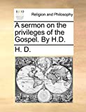 H. D.: A sermon on the privileges of the Gospel. By H.D.