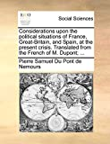Du Pont de Nemours, Pierre Samuel: Considerations upon the political situations of France, Great-Britain, and Spain, at the present crisis. Translated from the French of M. Dupont; ...