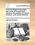 Dickson, James: Unto the Right Honourable, the Lords of Council and Session, the petition of James Dickson, and James Mitchell, ...
