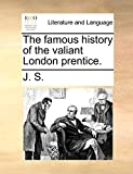 J. S.: The famous history of the valiant London prentice.