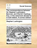 Lushington, Stephen: The correspondence between Sir Stephen Lushington, Baronet, and Warren Hastings, Esq. in the statement alluded to in both letters. A correct edition.