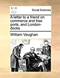 Vaughan, William: A letter to a friend on commerce and free ports, and London-docks