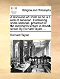Taylor, Richard: A discourse of Christ as he is a rock of salvation. Containing some sermons, preached at the merchants lecture in Broad-street. By Richard Taylor, ...