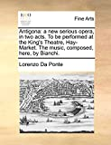 Da Ponte, Lorenzo: Antigona: a new serious opera, in two acts. To be performed at the King's Theatre, Hay-Market. The music, composed, here, by Bianchi.