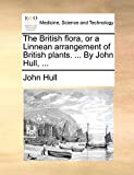 Hull, John: The British flora, or a Linnean arrangement of British plants. ... By John Hull, ...