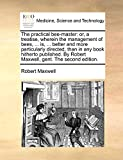 Maxwell, Robert: The practical bee-master: or, a treatise, wherein the management of bees, ... is, ... better and more particularly directed, than in any book hitherto ... By Robert Maxwell, gent. The second edition.