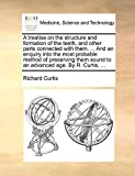 Curtis, Richard: A treatise on the structure and formation of the teeth, and other parts connected with them. ... And an enquiry into the most probable method of ... sound to an advanced age. By R. Curtis, ...