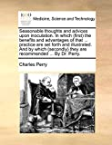 Perry, Charles: Seasonable thoughts and advices upon inoculation. In which (first) the benefits and advantages of that ... practice are set forth and illustrated. And ... they are recommended ... By Dr. Perry.