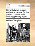 Vaughan, William: On wet docks, quays, and warehouses, for the port of London; with hints respecting trade.