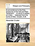 Cruden, Alexander: A concordance to the Holy Scriptures of the Old and New Testament, ... to which is added, an index: ... selected from the works of Alex. Cruden, A.M.